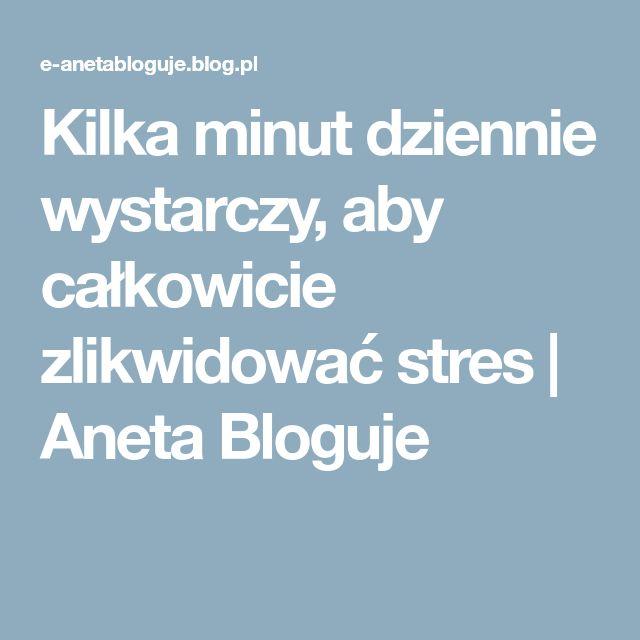 Kilka minut dziennie wystarczy, aby całkowicie zlikwidować stres   Aneta Bloguje