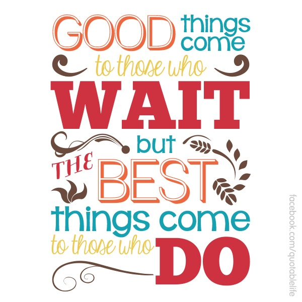 Good things come to those who wait. But better things come ...