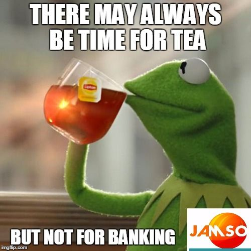 There may be always time for tea but not for banking. A warning to banks to change their services to reflect the 21C . http://www.jamsovaluesmarter.com