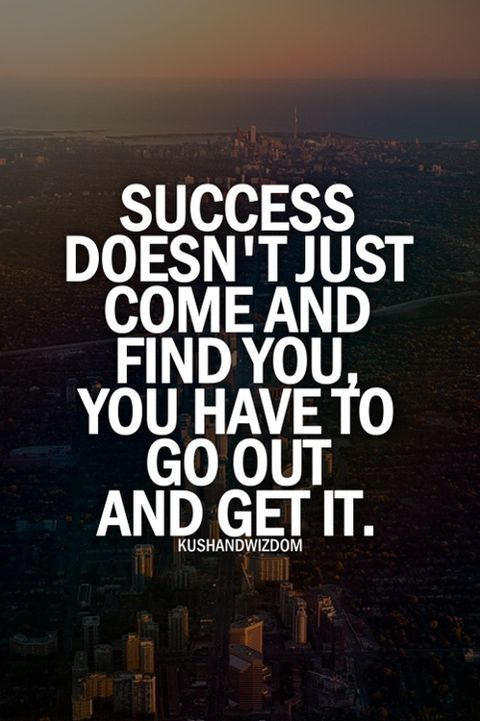 Success doesn't just come and find you, you have to go out and get it.