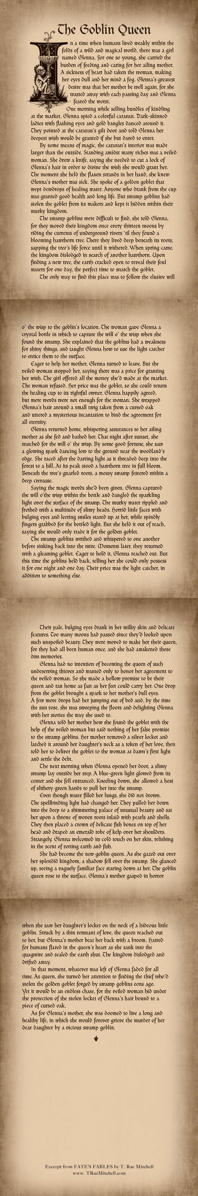THE GOBLIN QUEEN is the third fable in the fantasy novel, FATE'S FABLES. Fate's been keeping a secret from Finn. When she finally tells him, the truth shatters his world. Meanwhile, they must find a healing goblet made by swamp goblins to save a girl's mother before a sorceress gets it. When Finn tries to stop the sorceress, she poisons him with an evil that begins to grow in him. Will Fate find a cure for Finn before he succumbs to the darkness? Read FATE'S FABLES for FREE…
