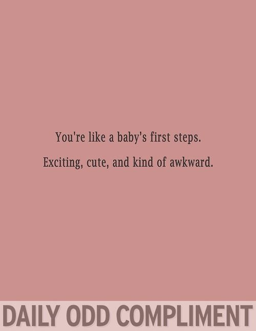 You're like a baby's first steps; exciting, cute, and kind of awkward. | Daily Odd Compliment | #funny