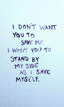 """""""I don't want you to save me. I want you to stand by my side as I save myself."""""""