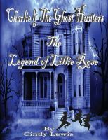 Charlie and the ghost hunters The Legend of Lillie Rose, an ebook by Cindy Lewis at Smashwords