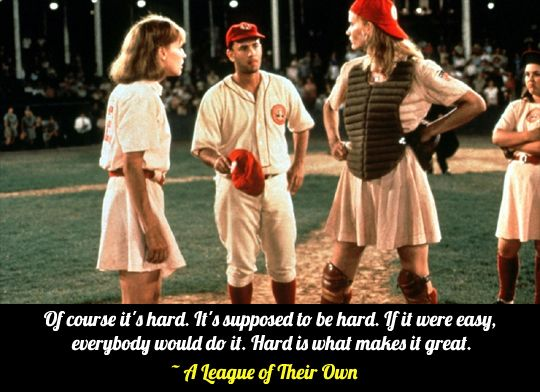 """""""Of course it's hard. It's supposed to be hard. If it were easy, everybody would do it. Hard is what makes it great.""""   -- A League of Their Own"""
