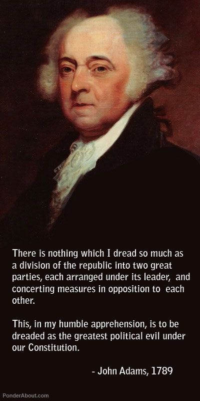 """There is nothing which I dread so much as division of the republic into two great parties, each arranged under its leader, and concerting measures in opposition to each other. This, in my humble apprehension, is to be dreaded as the greatest political evil under the Constitution."" –John Adams"