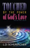 Touched By The Power of God's Love  Paperback 92 pgs  This great work can be desribed as poetry inspired by God. In Touched By The Power of God's Love, Schumacher takes us straight to the heart of God with inspiring words that will touch your heart.  Available in eBook