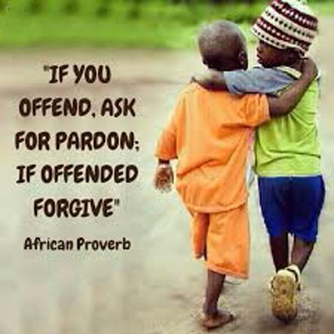 If you offend, ask for pardon; if offended forgive. African proverb