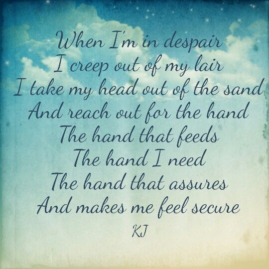 When I'm in despair I creep out of my lair I take my head out of the sand And reach out for the hand  The hand that feeds The hand I need The hand that assures And makes me feel secure #aPoembyKJ #thehandfromupabove #faith