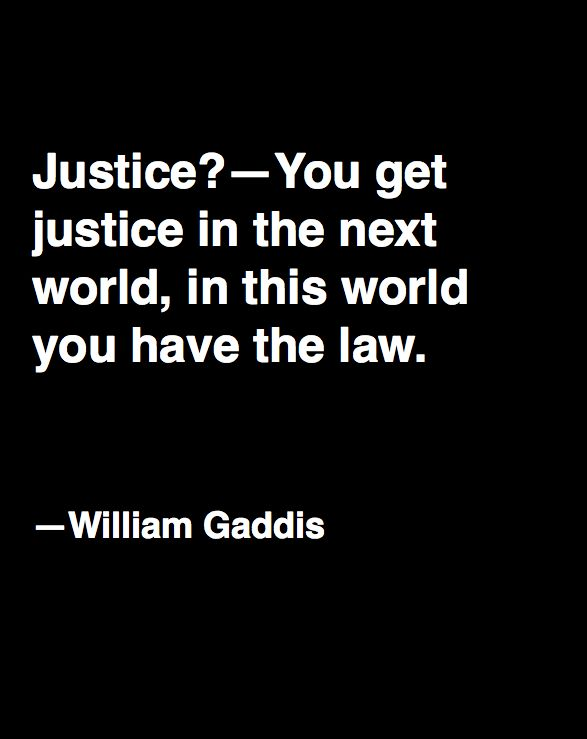(which is why, should your ego want to fight injustice wherever it sees it, you'd better beware, as the toll on you is going to be huge!) -william gaddis  Well said, very well said!