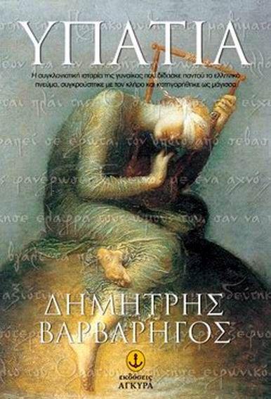 Υπατία - Δημήτρης Βαρβαρήγος  -  4ος - 5ος αιώνας μ. Χ. Η φημισμένη Αλεξάνδρεια πνίγεται στο κρασί των καπηλειών, στις ηδονές των γυναικών του δρόμου, στις δεισιδαιμονίες, στις φιλοσοφικές διαφορές και διαμάχες των θρησκευτικών φανατισμών με τους φονικούς διωγμούς.  Μέσα σε αυτή τη διαφθορά, μια γυναίκα αφοσιωμένη στα ελληνικά ιδεώδη διδάσκει στο πανεπιστήμιο, στους δρόμους και στο σπίτι της το αστείρευτο ελληνικό πνεύμα.