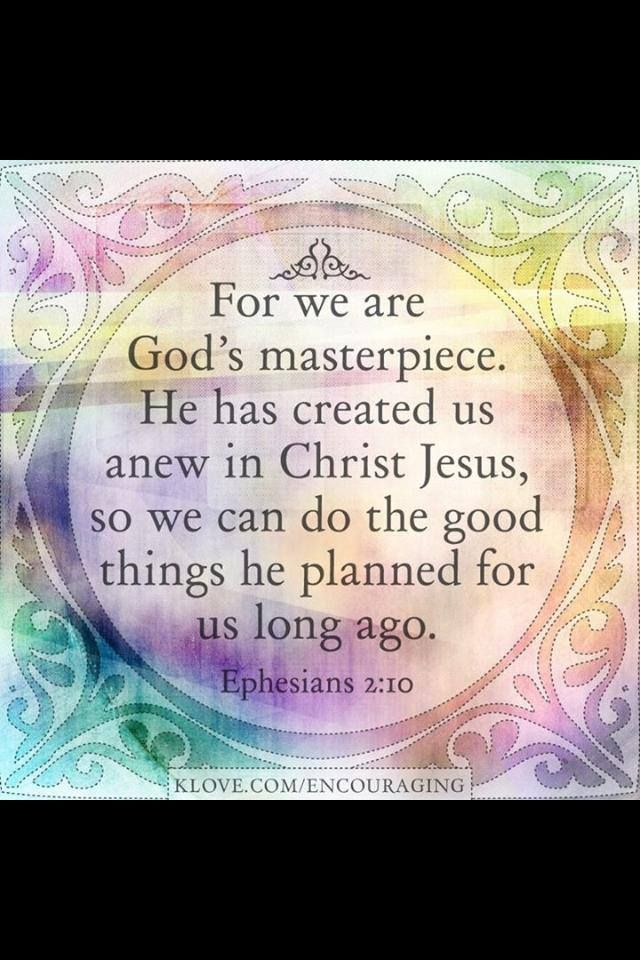 Ephesians 2:10  for we are God's masterpiece. He has created us anew in Christ Jesus, so we can do the good things He planned for us long ago. Eph. 2:10