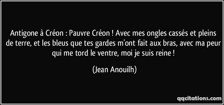 Antigone à Créon : Pauvre Créon ! Avec mes ongles cassés et pleins de terre, et les bleus que tes gardes m'ont fait aux bras, avec ma peur qui me tord le ventre, moi je suis reine ! (Jean Anouilh) #citations #JeanAnouilh