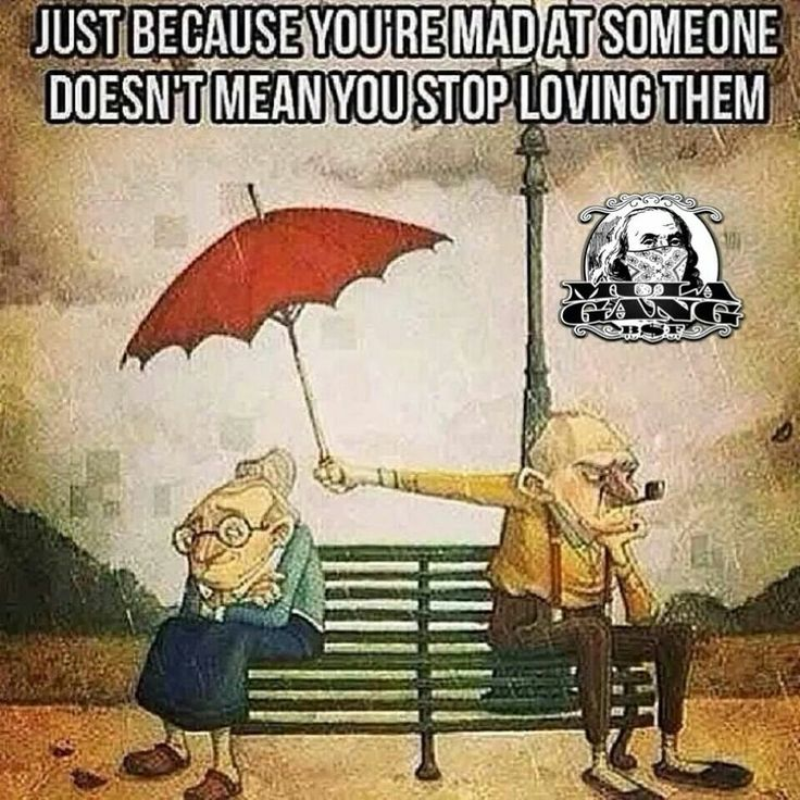 Just because your mad at someone doesnt mean you stop