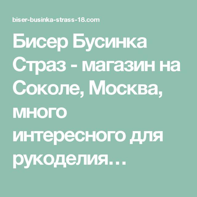 Бисер Бусинка Страз - магазин на Соколе, Москва, много интересного для рукоделия…