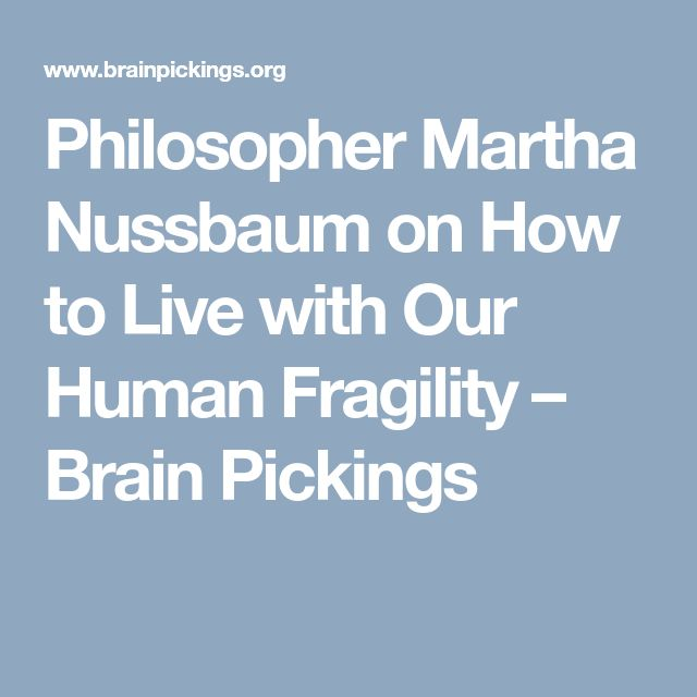 Philosopher Martha Nussbaum on How to Live with Our Human Fragility – Brain Pickings