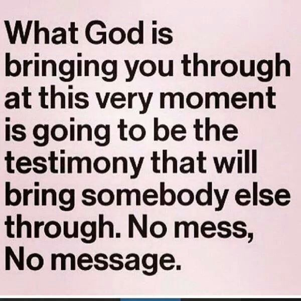 What God is bringing you through at this every moment is going to be the testimony that will bring somebody else through. No mess, no message.