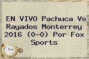 http://tecnoautos.com/wp-content/uploads/imagenes/tendencias/thumbs/en-vivo-pachuca-vs-rayados-monterrey-2016-00-por-fox-sports.jpg Pachuca vs Monterrey. EN VIVO Pachuca vs Rayados Monterrey 2016 (0-0) por Fox Sports, Enlaces, Imágenes, Videos y Tweets - http://tecnoautos.com/actualidad/pachuca-vs-monterrey-en-vivo-pachuca-vs-rayados-monterrey-2016-00-por-fox-sports/