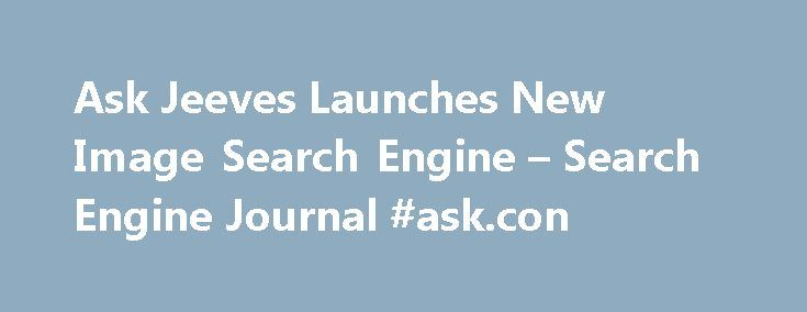 Ask Jeeves Launches New Image Search Engine – Search Engine Journal #ask.con http://ask.remmont.com/ask-jeeves-launches-new-image-search-engine-search-engine-journal-ask-con/  #ask images # SEO PowerSuite SEO PowerSuite has helped 500,000 webmasters improve their sites' rankings, so it will help improve yours. Get your free copy of SEO PowerSuite now! Ask Jeeves Launches New Image Search Engine Ask Jeeves is expanding…Continue Reading