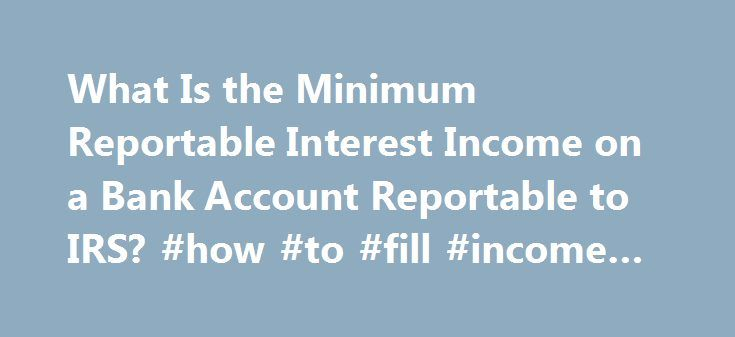 What Is the Minimum Reportable Interest Income on a Bank Account Reportable to IRS? #how #to #fill #income #tax http://income.nef2.com/what-is-the-minimum-reportable-interest-income-on-a-bank-account-reportable-to-irs-how-to-fill-income-tax/  #minimum taxable income # What Is the Minimum Reportable Interest Income on a Bank Account Reportable to IRS? When you're earning interest on bank accounts or investments, the payer notifies the Internal Revenue Service, and you must declare the full…