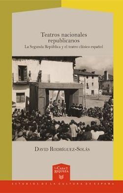 Teatros nacionales republicanos : La Segunda República y el teatro clásico español / David Rodríguez-Solás - Madrid : Iberoamericana ; Frankfurt am Main : Vervuert, 2014