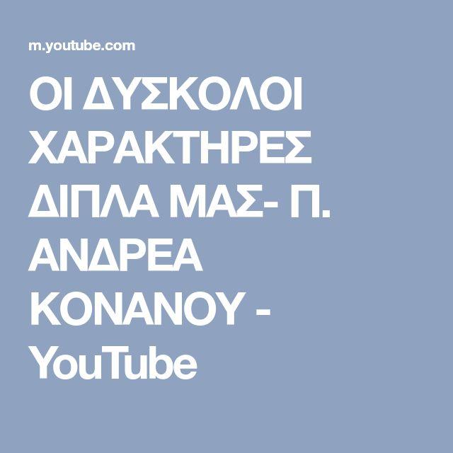 ΟΙ ΔΥΣΚΟΛΟΙ ΧΑΡΑΚΤΗΡΕΣ ΔΙΠΛΑ ΜΑΣ- Π. ΑΝΔΡΕΑ ΚΟΝΑΝΟΥ - YouTube