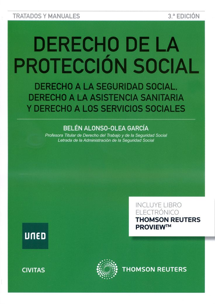 Derecho de la protección social : derecho a la Seguridad Social, derecho a la asistencia sanitaria y derecho a los servicios sociales / Belén Alonso-Olea García.-- 3ª ed.-- Cizur Menor (Navarra) : Civitas-Thomson Reuters, 2016.