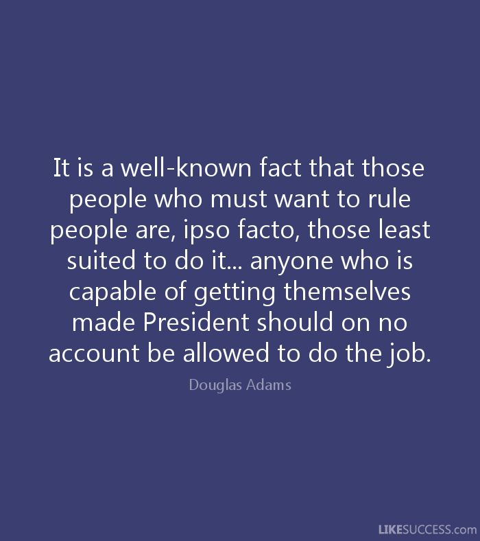 It is a well known fact that those people who most want to rule people are, ipso facto, those least suited to do it. To summarize the summary: anyone who is capable of getting themselves made President should on no account be allowed to do the job. - Google-keresés