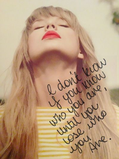 """""""I don't know, if you know who are are, until you lose who you are."""" ~ T. Swift - IKYWT"""