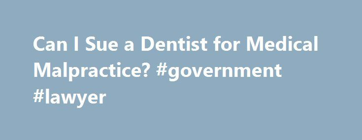 Can I Sue a Dentist for Medical Malpractice? #government #lawyer http://attorney.remmont.com/can-i-sue-a-dentist-for-medical-malpractice-government-lawyer/  #dental malpractice attorney Can I Sue a Dentist for Medical Malpractice? To sue a dentist for medical malpractice, you must be able to prove to a judge or jury that you suffered an injury as a result of a dentist's provision of sub-standard care. Dental malpractice — much like medical malpractice — gives rise to […]
