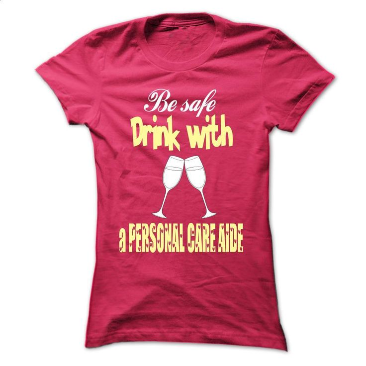Drink with a Personal Care Aide T Shirts, Hoodies, Sweatshirts - #long sleeve shirts #pink hoodie. I WANT THIS => https://www.sunfrog.com/LifeStyle/Drink-with-a-Personal-Care-Aide-HotPink-38030620-Ladies.html?60505