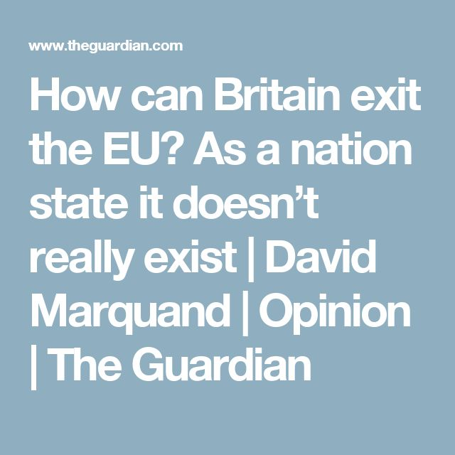 How can Britain exit the EU? As a nation state it doesn't really exist   David Marquand   Opinion   The Guardian