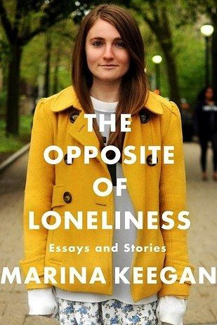NONFICTION: The Opposite of Loneliness by Marina Keegan   The Best Books Of 2014, According To Goodreads Users