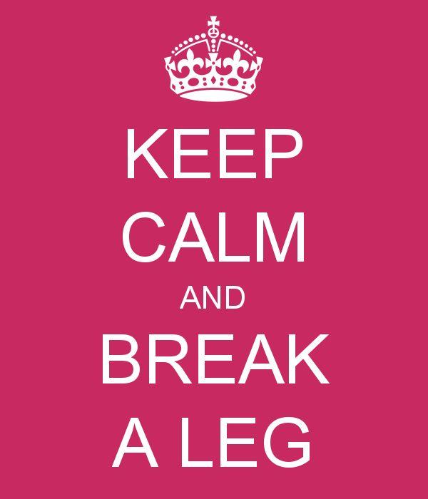 Keep Calm and Break a Leg. JK  don't break a leg broke mine yesterday
