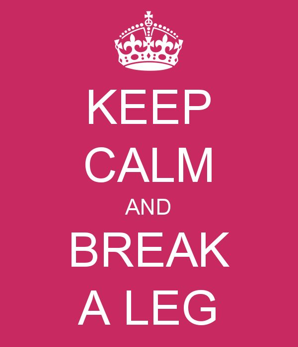 KEEP CALM AND BREAK A LEG