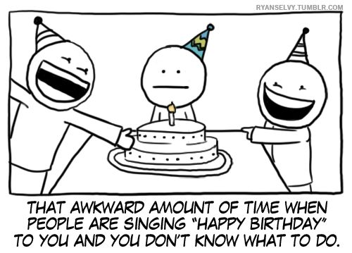 """That awkward amount of time when people are singing """"happt Birthday"""" to you and you don't know what to do."""