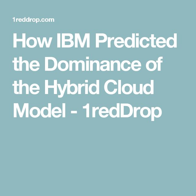 How IBM Predicted the Dominance of the Hybrid Cloud Model - 1redDrop