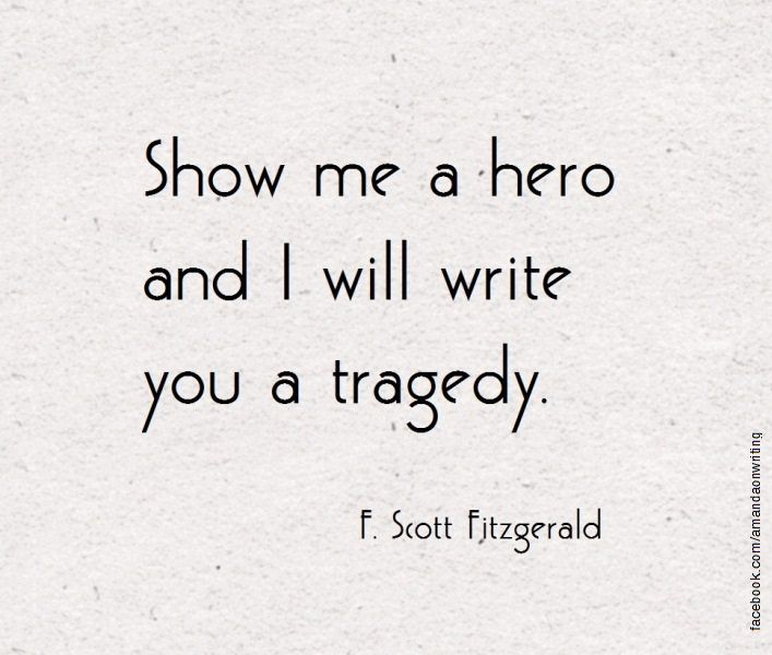 """""""Show me a hero and I will write you a tragedy."""" ~F. Scott Fitzgerald"""