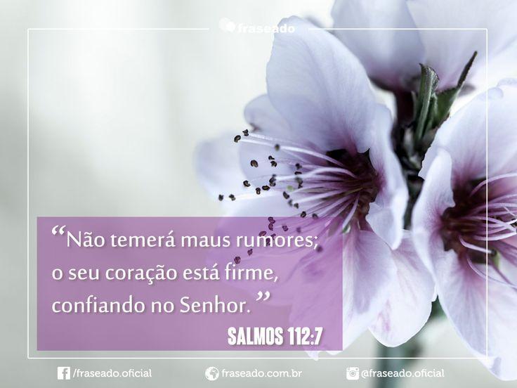 Não temerá maus rumores; o seu coração está firme, confiando no Senhor. Salmos 112:7