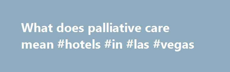 What does palliative care mean #hotels #in #las #vegas http://hotels.remmont.com/what-does-palliative-care-mean-hotels-in-las-vegas/  #what does palliative care mean # WHO Definition of Palliative Care Palliative care is an approach that improves the quality of life of patients and their families facing the problem associated with life-threatening illness, through the prevention and relief of suffering by means of early identification and impeccable assessment and treatment of pain and other…
