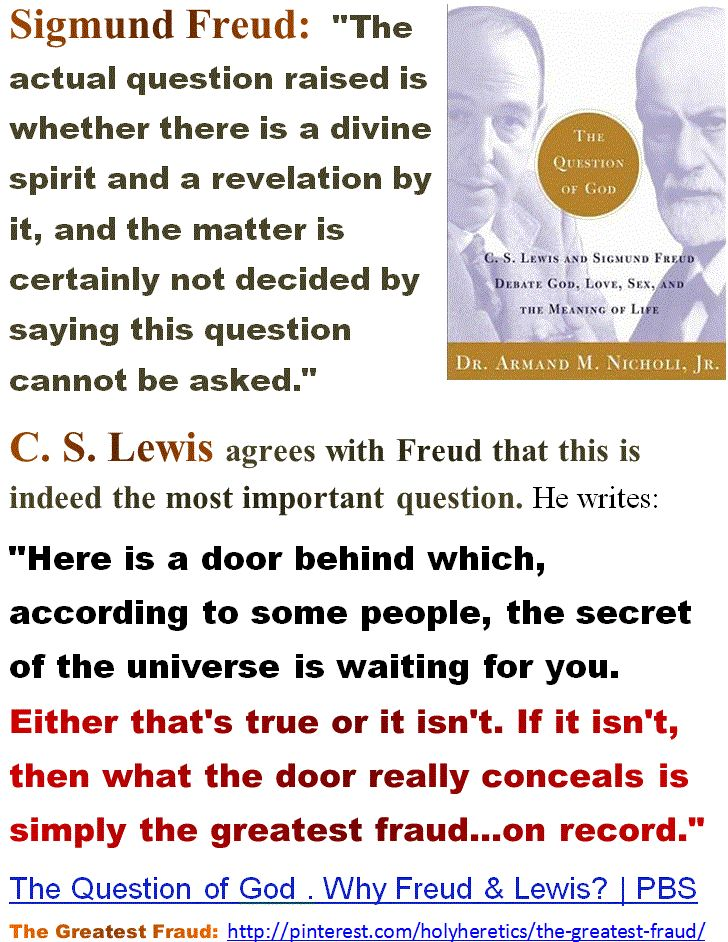 "C. S. Lewis agrees with Freud that this is indeed the most important question. He writes: ""Here is a door behind which, according to some people, the secret of the universe is waiting for you. Either that's true or it isn't. If it isn't, then what the door really conceals is simply the greatest fraud...on record."" The Question of God . Why Freud & Lewis? 