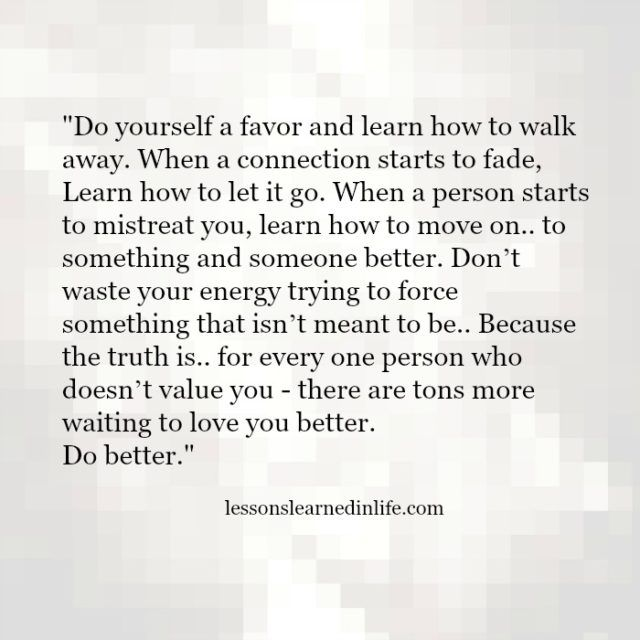 Do yourself a favor and learn how to walk away. When a connection starts to fade, Learn how to let it go. When a person starts to mistreat you, learn how to move on.. to something and someone better. Don't waste your energy trying to force something that isn't meant to be.. Because the truth is.. for every one person who doesn't value you - there are tons more waiting to love you better. Do better.