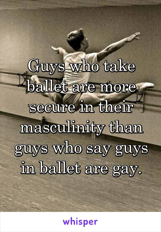 Guys who take ballet are more secure in their masculinity than guys who say guys in ballet are gay.