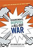 Disagreements Disputes and All-Out War: Three Simple Steps for Dealing with Any Kind of Conflict