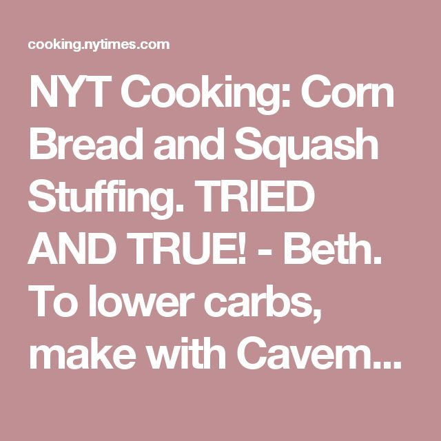 NYT Cooking: Corn Bread and Squash Stuffing. TRIED AND TRUE! - Beth. To lower carbs, make with Caveman Keto's Almond Buns recipe (and see his dressing recipe for how to mod those into stuffing croutons).