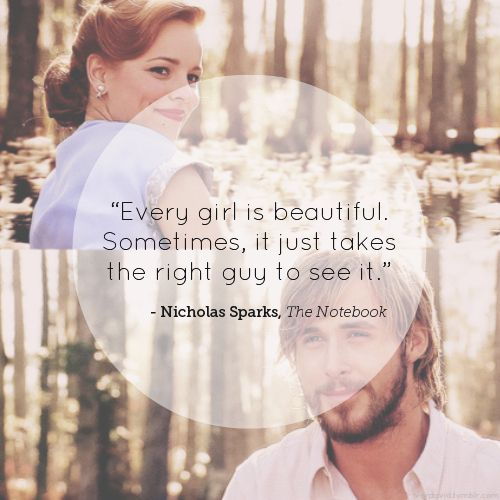 """Every girl is beautiful. Sometimes, it just takes the right guy to see it."" Nicholas Sparks, The Notebook."