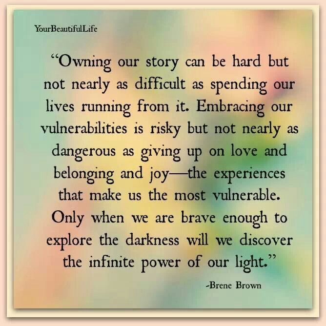 Owning our story can be hard but not nearly as difficult as spending our lives running from it. Embracing our vulnerabilities is risky but not nearly as dangerous as giving up on love and belonging and joy- the experiences that make us the most vulnerable. Only when we are brave enough to explore the darkness will we discover the infinite power of our light. -Brene Brown