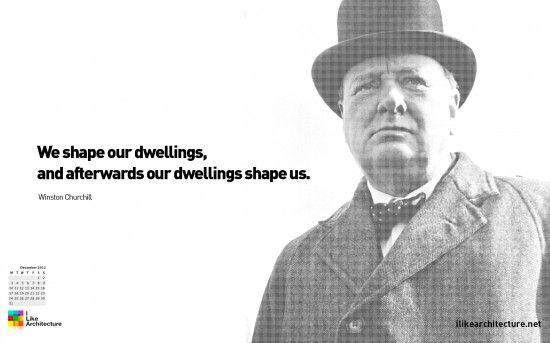 """We shape our dwellings, and afterwards our dwellings shape us."" -Winston Churchill"