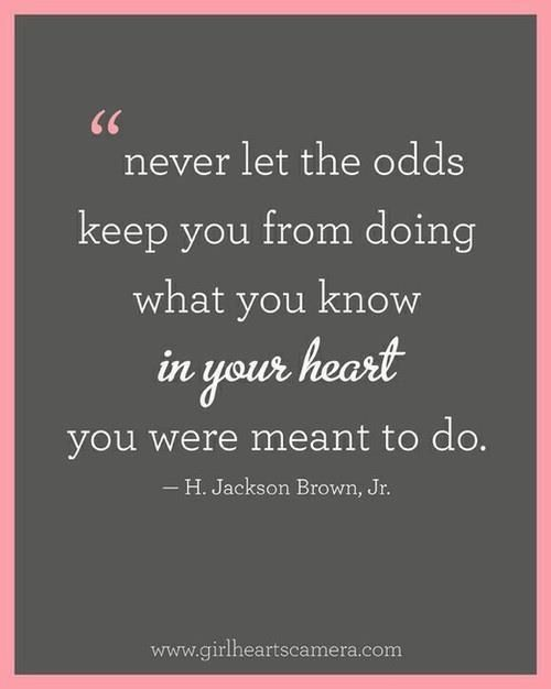 Never let the odds keep you from doing what you know in your heart you were meant to do. — H. Jackson Brown, Jr.