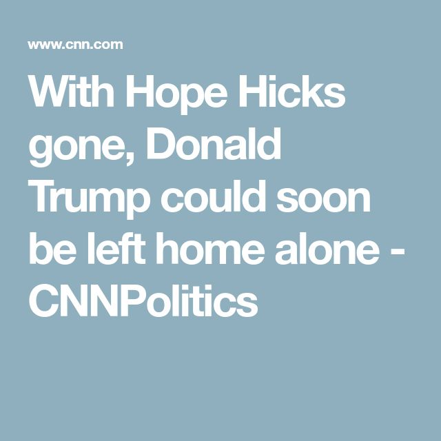 With Hope Hicks gone, Donald Trump could soon be left home alone - CNNPolitics